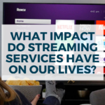 What Impact Do Streaming Services Have On Our Lives?
